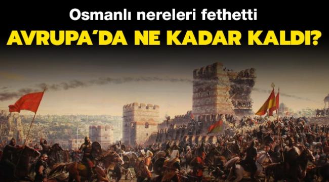 Osmanlı Avrupa'da Nereleri Fethetti ve Ne Kadar Kaldı?