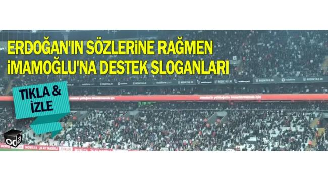 Erdoğan'ın sözlerine rağmen İmamoğlu'na destek sloganları