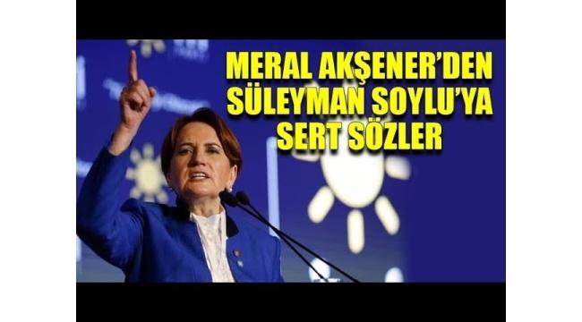 Meral Akşener'den Süleyman Soylu'nun o sözlerine yanıt:
