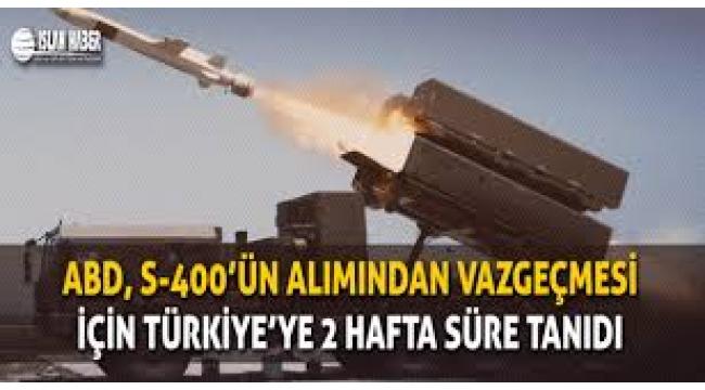 Türkiye'ye iki hafta süre: S-400'leri iptal et yoksa..