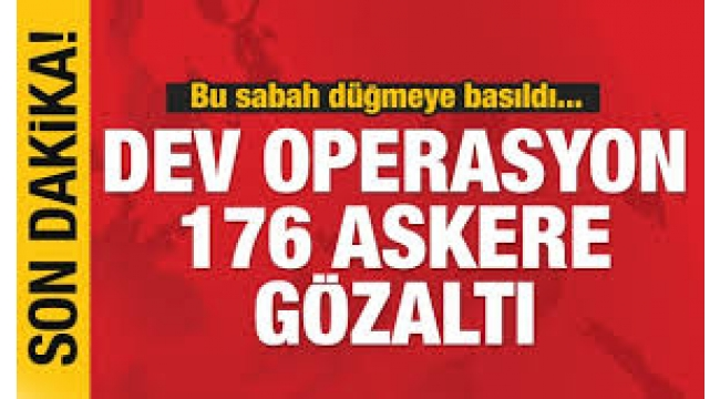 Büyük operasyon başladı... 176 askere gözaltı kararı