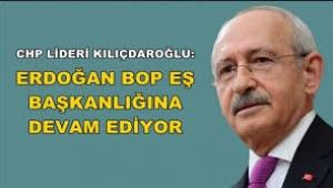 Kılıçdaroğlu: Erdoğan BOP'un eş başkanlığını yapmaya devam ediyor