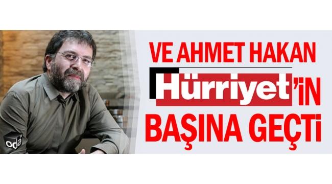 Ahmet Hakan Hürriyet'in başına geçti