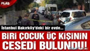 Bakırköy'de bir evde biri çocuk 3 kişi ölü bulundu