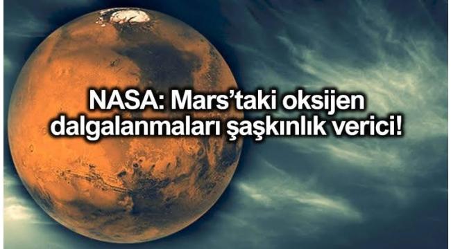 NASA: Mars'ta oksijen dalgalanmaları şaşkınlık verici!