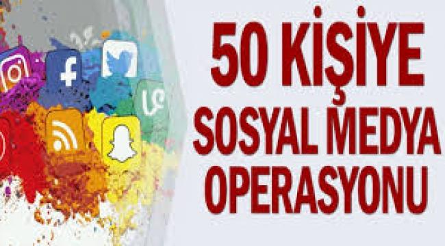 50 kişiye sosyal medya operasyonu