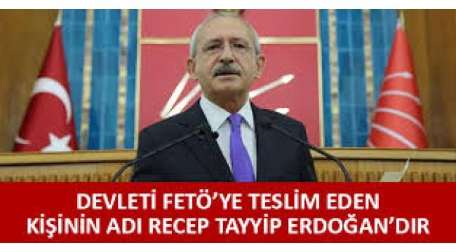 Kılıçdaroğlu: Devleti FETÖ terör örgütüne teslim eden kişinin adı Recep Tayyip Erdoğan'dır!