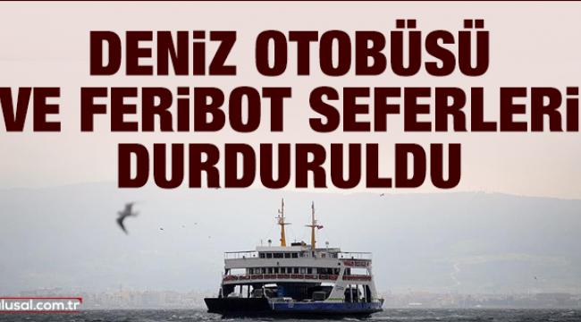 Deniz otobüsü ve feribot seferleri durduruldu