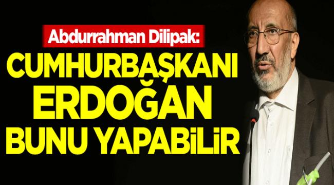 Abdurrahman Dilipak: Erdoğan bunu tek başına yapabilir