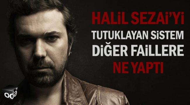 Halil Sezai'yi Tutuklayan Sistem Diğer Faillere Ne Yaptı