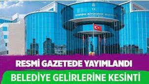 Resmi Gazete'de yayımlandı; belediyelerin gelirlerinde kesinti yapılacak