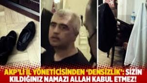 """AKP'li il yöneticisi""""Sizin kıldığınız namazı Allah kabul etmez"""""""