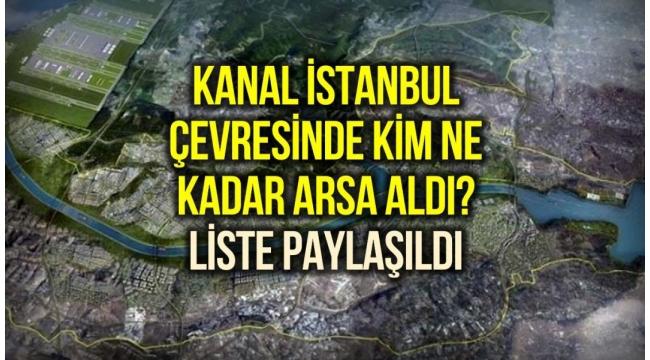Kanal İstanbul nasıl bölüşüldü? Bugüne kadar kim ne kadar arsa aldı?