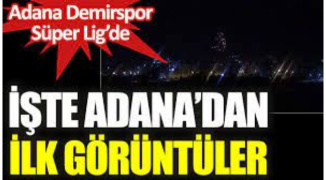 Adana'dan ilk görüntüler. Büyük coşku yaşanıyor