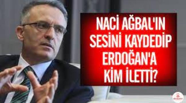 Naci Ağbal'ın sesini kaydedip Erdoğan'a kim iletti?