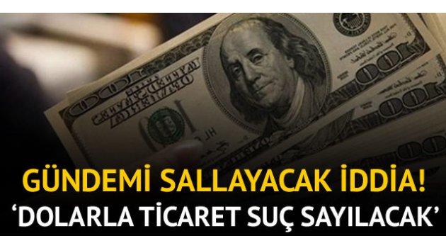 Gündemi sallayacak iddia! 'Dolarla ticaret suç sayılacak'