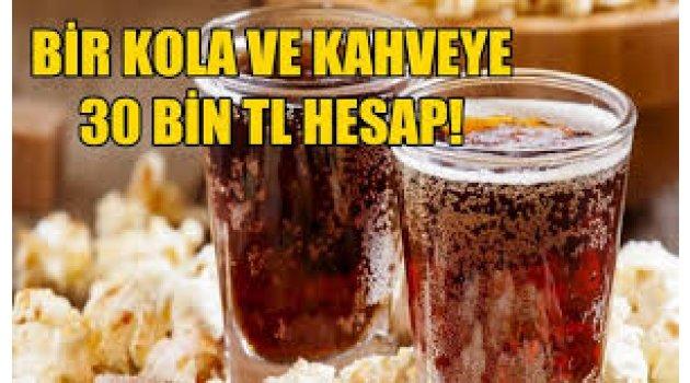 Bir kola ve kahveye 30 bin lira hesap!