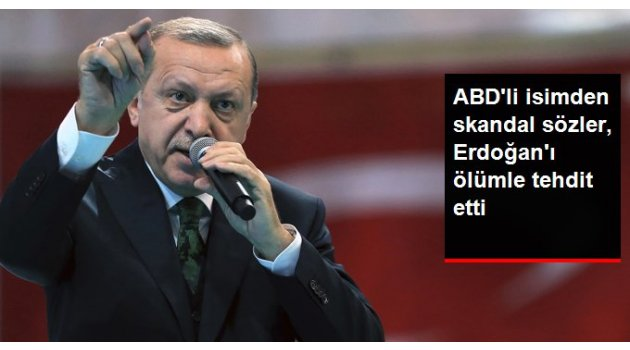 Skandal Sözler, Erdoğan'ı Ölümle Tehdit Etti