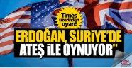 İngiliz Times: 'Erdoğan ateşle oynuyor'