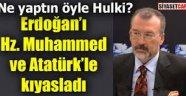 Bugün Hz Muhammed ve Atatürk dirilse Erdogan'dan fazla oy alamaz dedi
