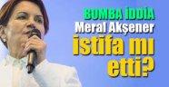 Meral Akşener istifa etti mi?