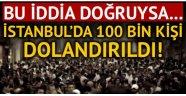 İstanbul'da 100 bin vatandaşımız dolandırıldı