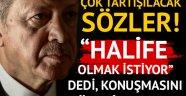 Cumhurbaşkanı Erdoğan'la ilgili çok tartışılacak sözler: Halife olmak istiyor