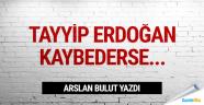 Erdoğan kaybederse...