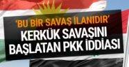 Kerkük savaşını başlatan PKK iddiası savaş ilanı sayıldı
