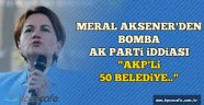 Meral Akşener'den 'AKP'li 50 başkan' iddiası