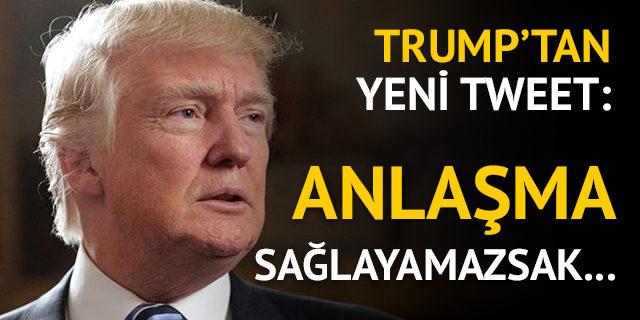 ABD Başkanı Trump'tan yeni tweet: Anlaşma sağlayamazsak...